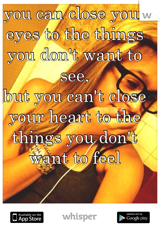 you can close your eyes to the things you don't want to see, but you can't close your heart to the things you don't want to feel