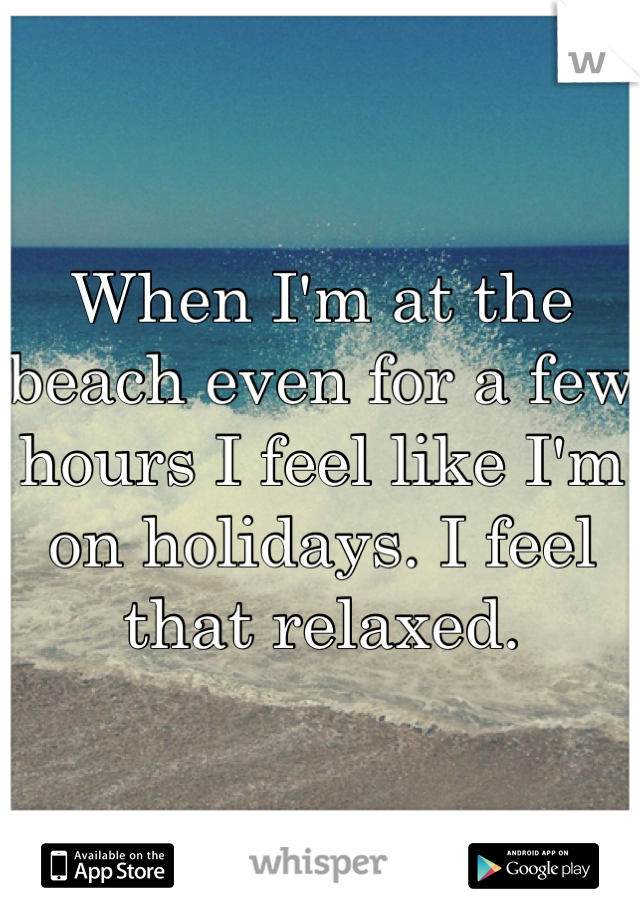 When I'm at the beach even for a few hours I feel like I'm on holidays. I feel that relaxed.