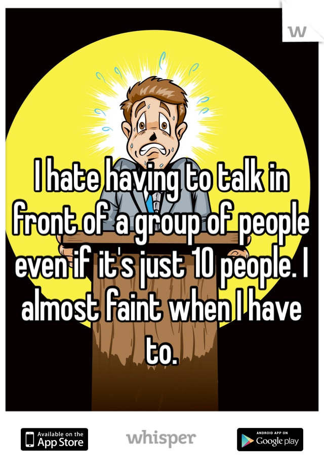 I hate having to talk in front of a group of people even if it's just 10 people. I almost faint when I have to.