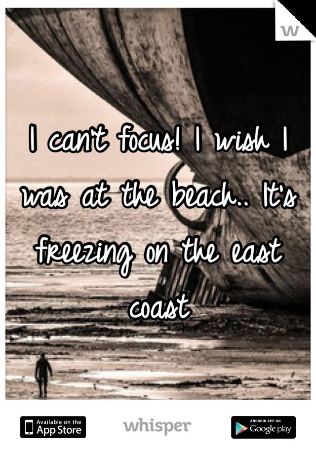 I can't focus! I wish I was at the beach.. It's freezing on the east coast