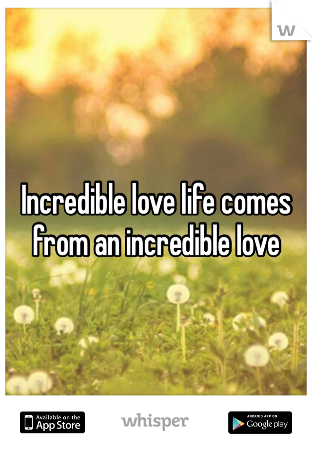 Incredible love life comes from an incredible love