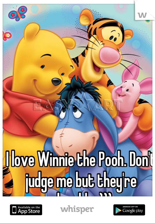 I love Winnie the Pooh. Don't judge me but they're adorable :)))