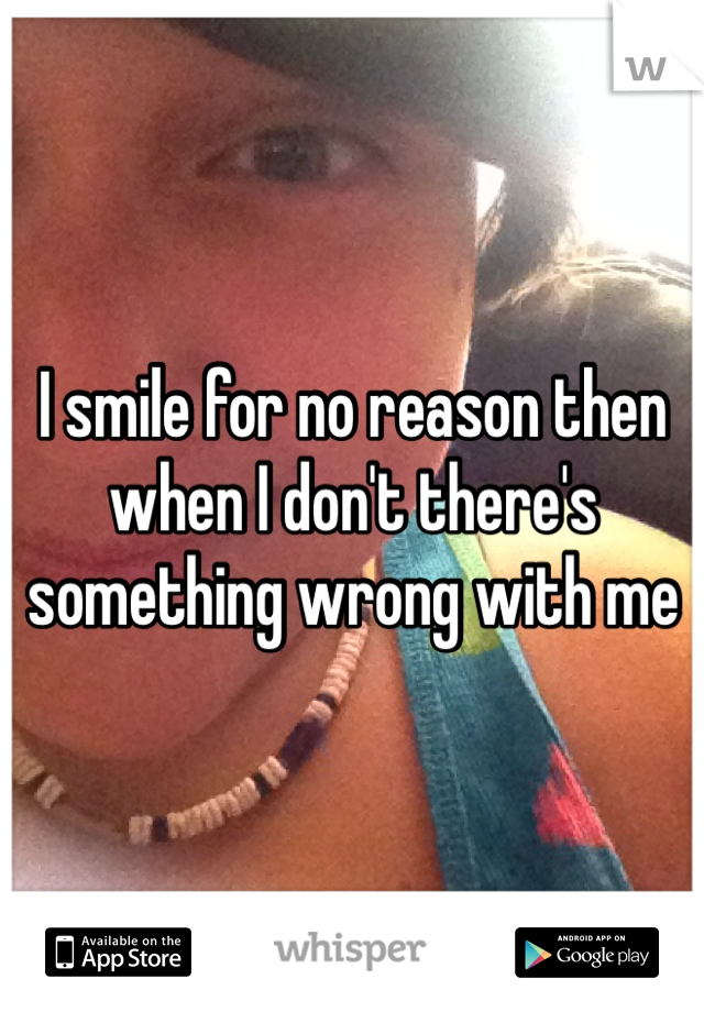 I smile for no reason then when I don't there's something wrong with me