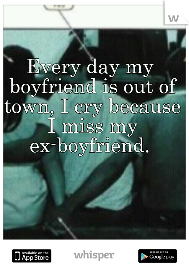 Every day my boyfriend is out of town, I cry because I miss my ex-boyfriend.