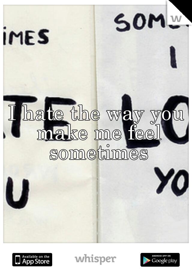 I hate the way you make me feel sometimes