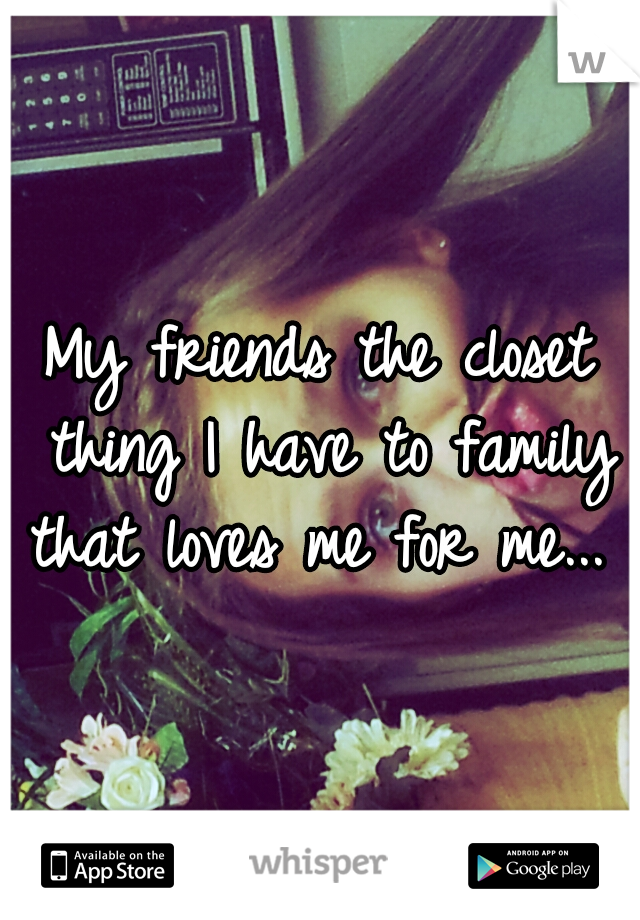 My friends the closet thing I have to family that loves me for me...