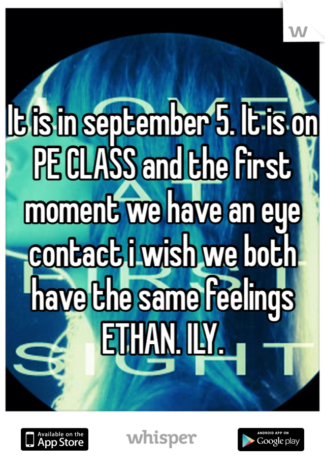 It is in september 5. It is on PE CLASS and the first moment we have an eye contact i wish we both have the same feelings ETHAN. ILY.