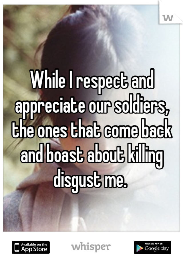While I respect and appreciate our soldiers, the ones that come back and boast about killing disgust me.