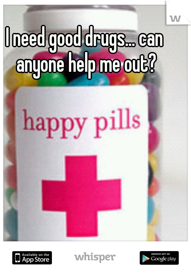 I need good drugs... can anyone help me out?