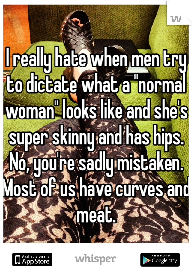"I really hate when men try to dictate what a ""normal woman"" looks like and she's super skinny and has hips. No, you're sadly mistaken. Most of us have curves and meat."
