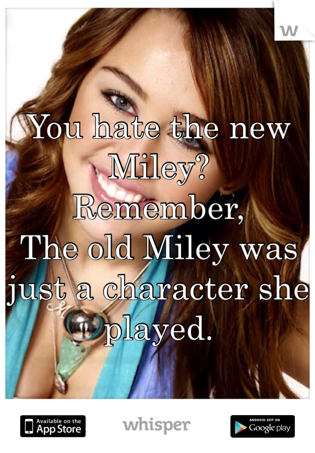 You hate the new Miley? Remember,  The old Miley was just a character she played.
