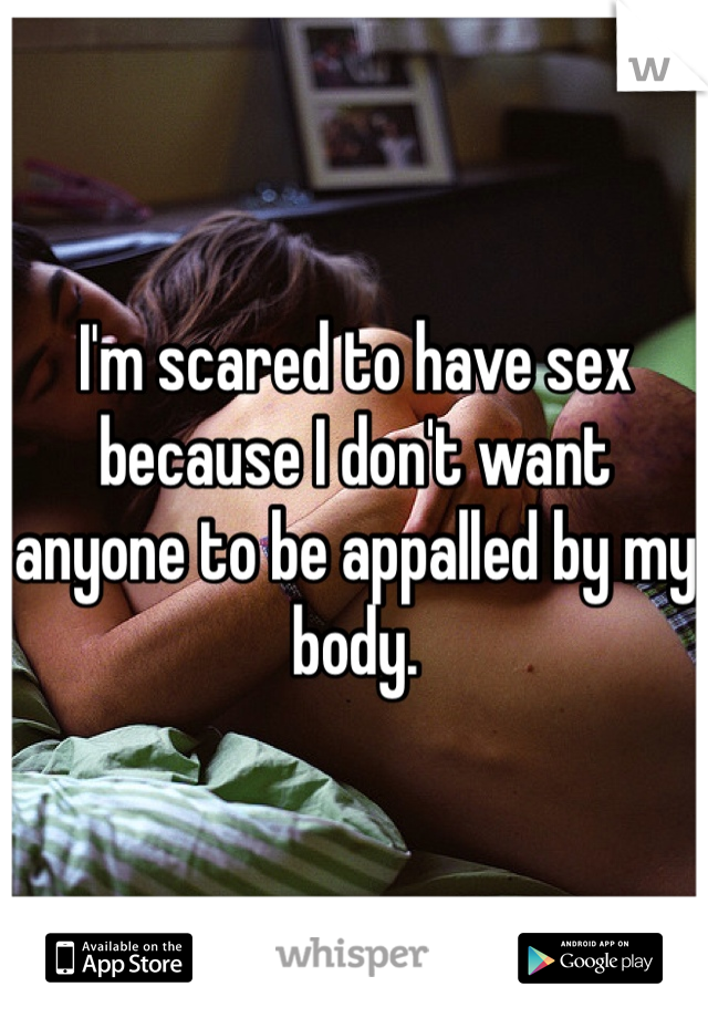 I'm scared to have sex because I don't want anyone to be appalled by my body.