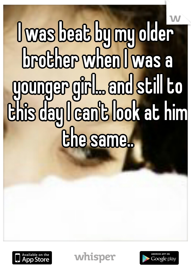 I was beat by my older brother when I was a younger girl... and still to this day I can't look at him the same..