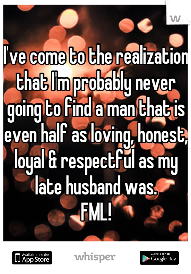 I've come to the realization that I'm probably never going to find a man that is even half as loving, honest, loyal & respectful as my late husband was.  FML!