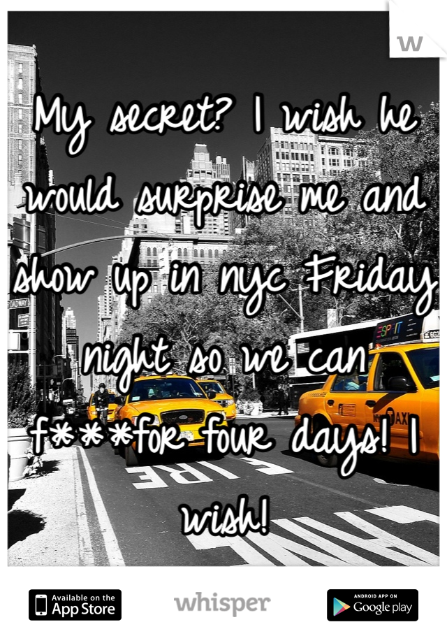 My secret? I wish he would surprise me and show up in nyc Friday night so we can f***for four days! I wish!