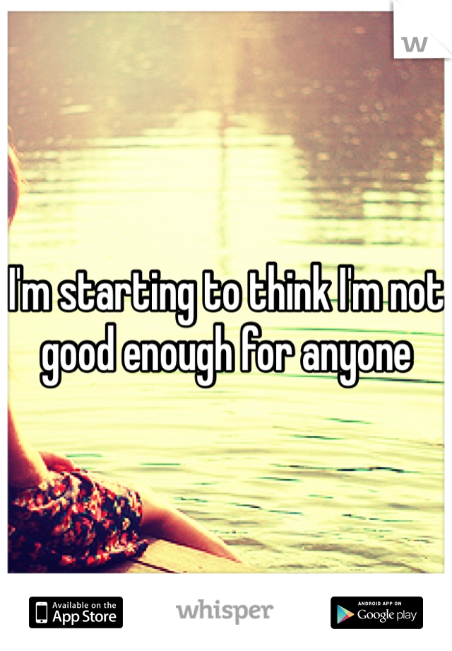 I'm starting to think I'm not good enough for anyone