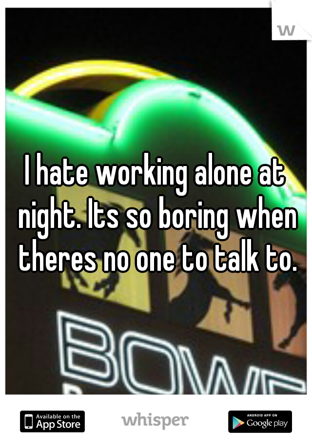 I hate working alone at night. Its so boring when theres no one to talk to.