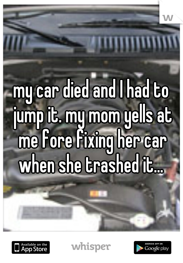 my car died and I had to jump it. my mom yells at me fore fixing her car when she trashed it...