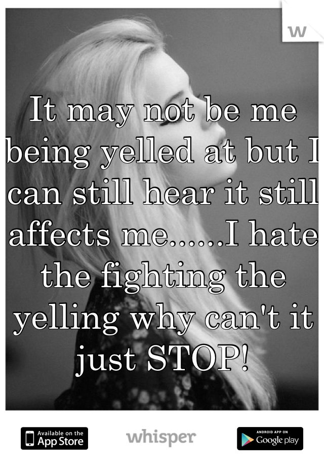 It may not be me being yelled at but I can still hear it still affects me......I hate the fighting the yelling why can't it just STOP!