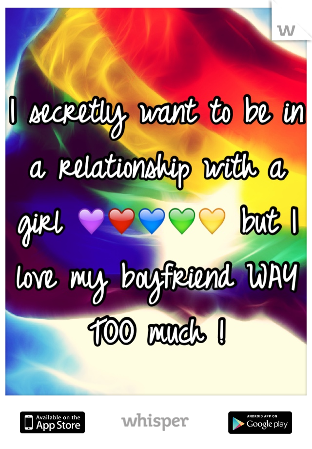 I secretly want to be in a relationship with a girl 💜❤️💙💚💛 but I love my boyfriend WAY TOO much !