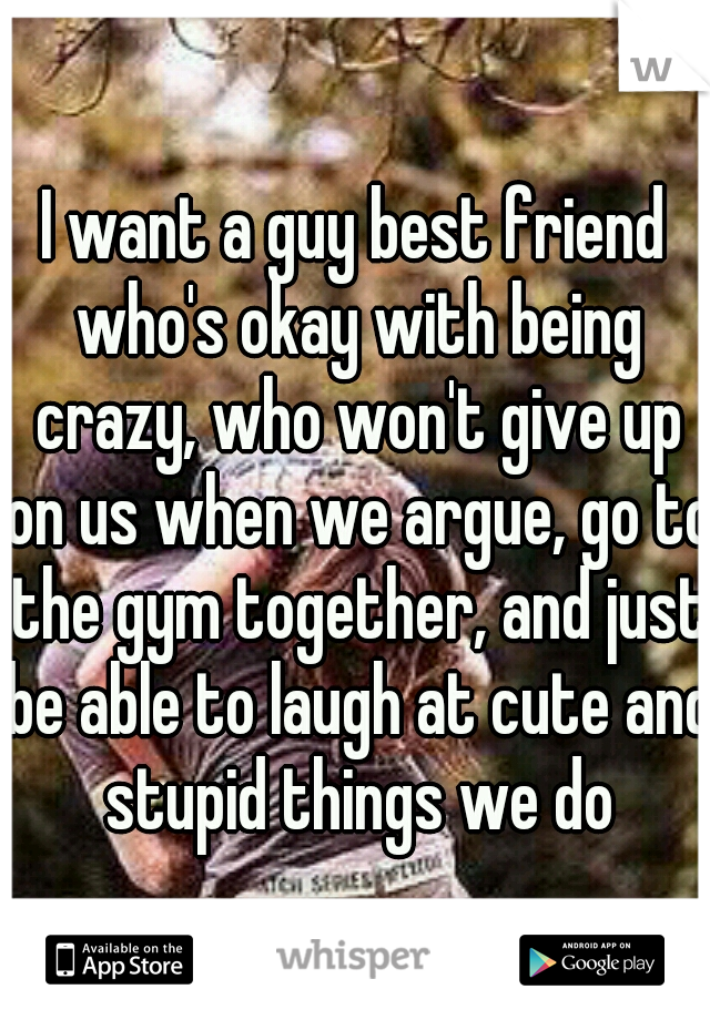I want a guy best friend who's okay with being crazy, who won't give up on us when we argue, go to the gym together, and just be able to laugh at cute and stupid things we do