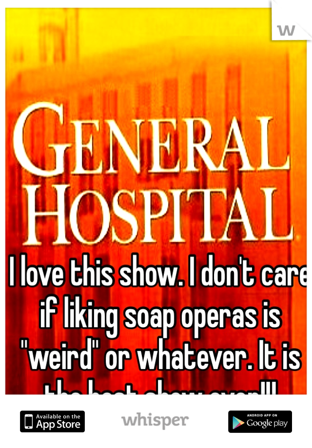 "I love this show. I don't care if liking soap operas is ""weird"" or whatever. It is the best show ever!!!"