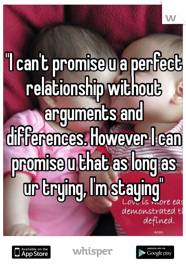 """I can't promise u a perfect relationship without arguments and differences. However I can promise u that as long as ur trying, I'm staying"""