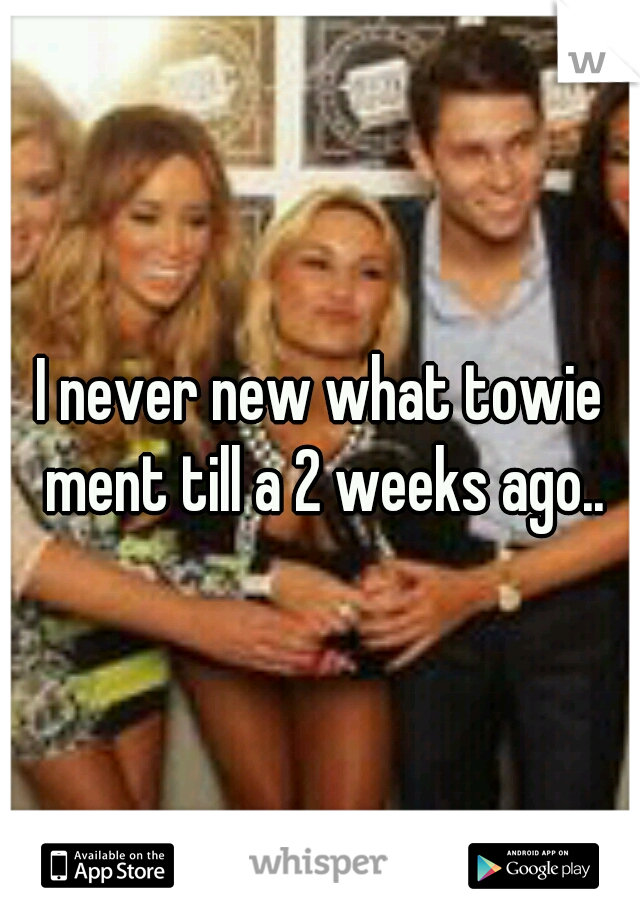I never new what towie ment till a 2 weeks ago..
