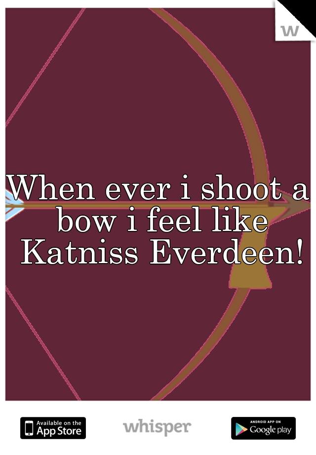 When ever i shoot a bow i feel like Katniss Everdeen!