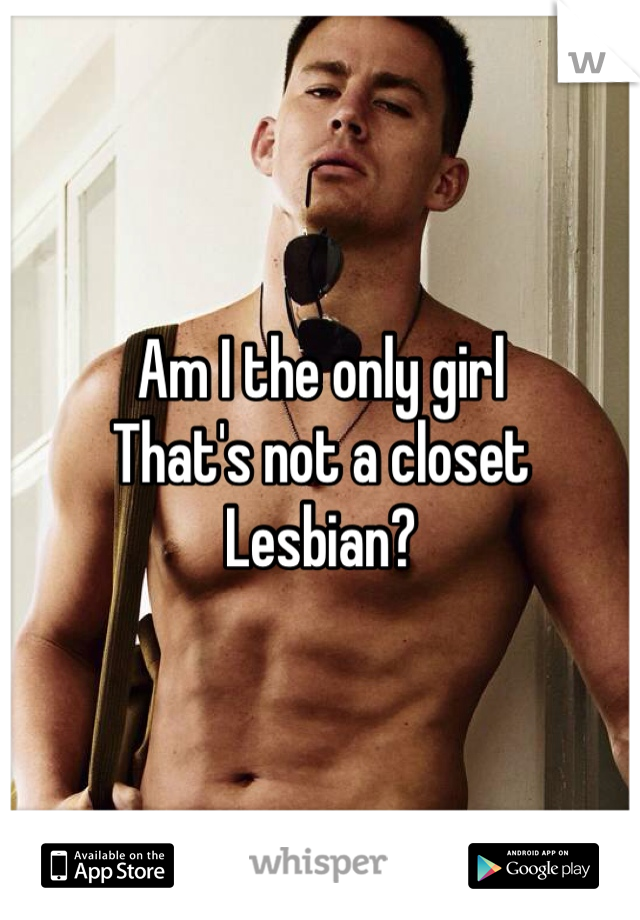 Am I the only girl That's not a closet Lesbian?