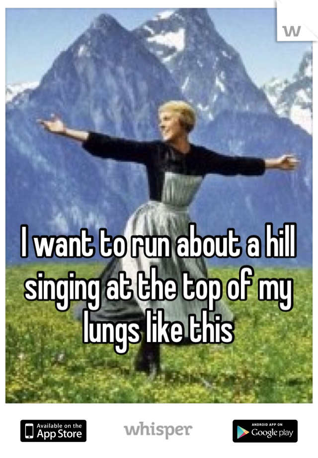 I want to run about a hill singing at the top of my lungs like this