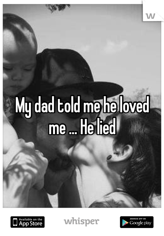 My dad told me he loved me ... He lied