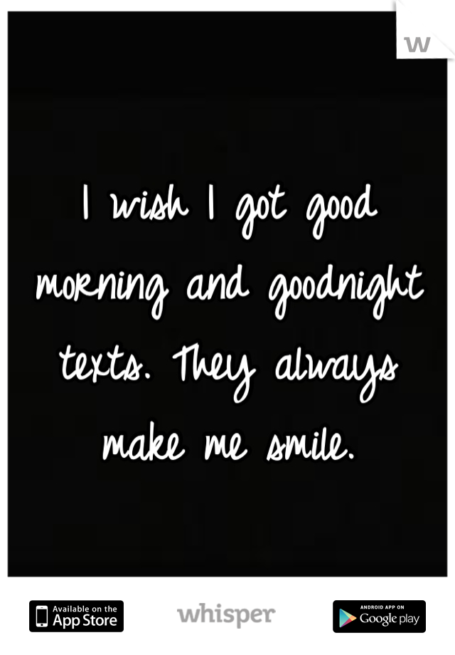 I wish I got good morning and goodnight texts. They always make me smile.