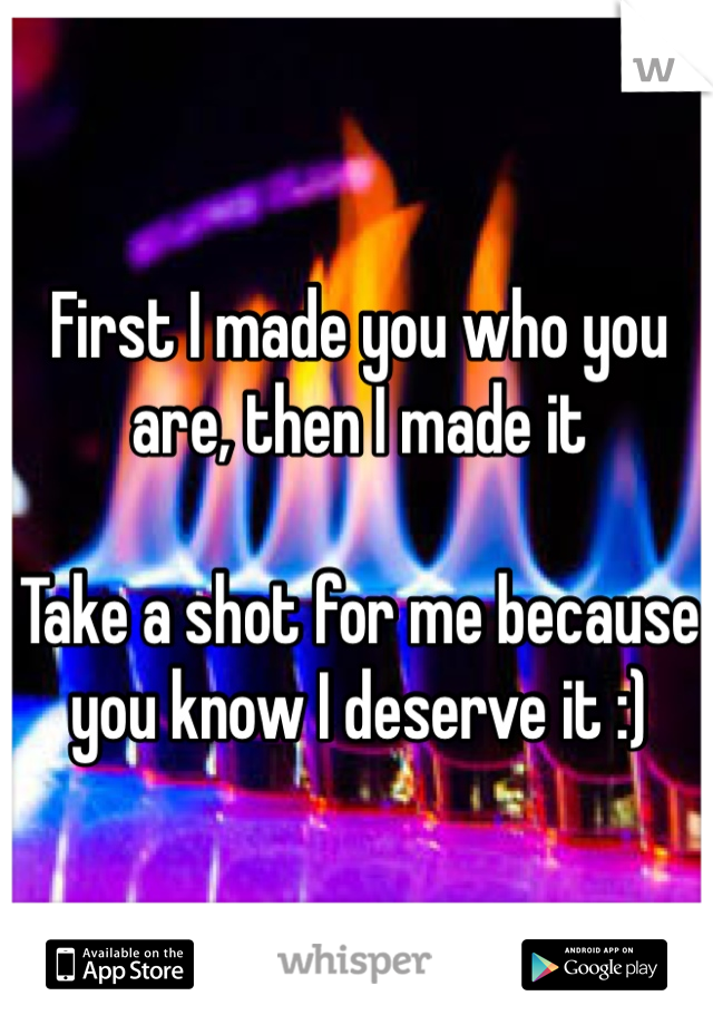First I made you who you are, then I made it  Take a shot for me because you know I deserve it :)