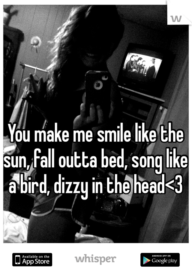 You make me smile like the sun, fall outta bed, song like a bird, dizzy in the head<3