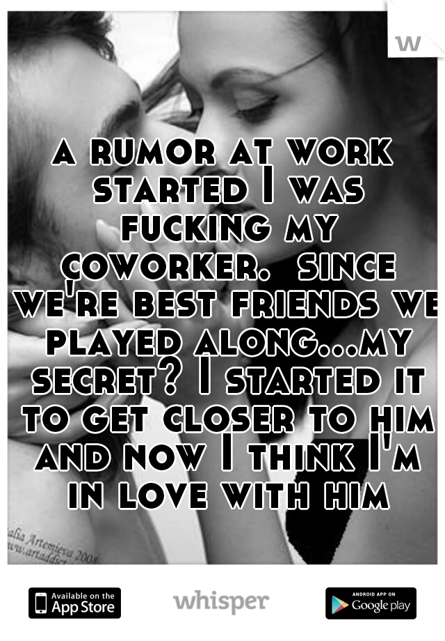 a rumor at work started I was fucking my coworker.  since we're best friends we played along...my secret? I started it to get closer to him and now I think I'm in love with him