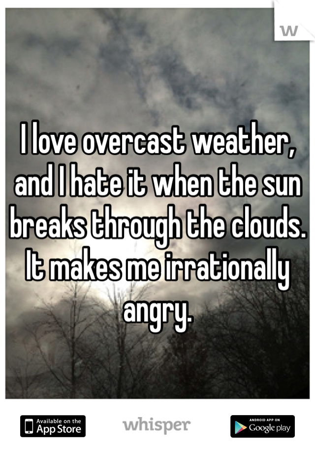 I love overcast weather, and I hate it when the sun breaks through the clouds. It makes me irrationally angry.