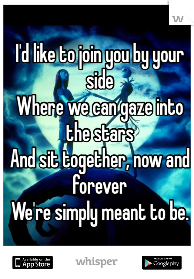 I'd like to join you by your side Where we can gaze into the stars And sit together, now and forever We're simply meant to be.