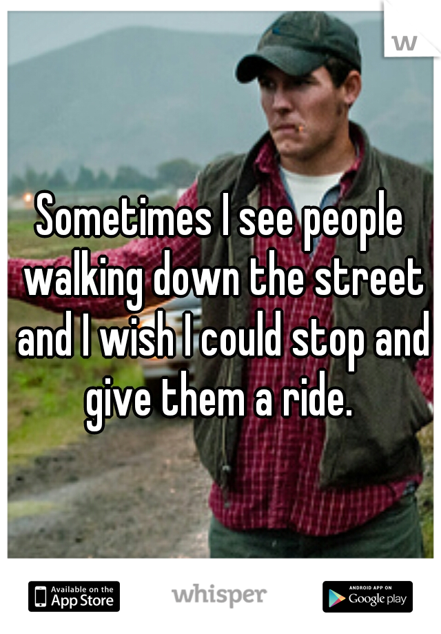 Sometimes I see people walking down the street and I wish I could stop and give them a ride.