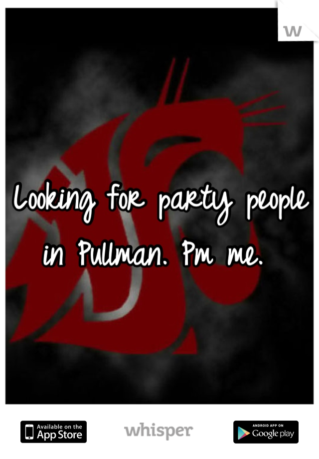 Looking for party people in Pullman. Pm me.