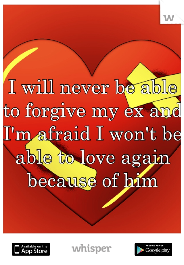 I will never be able to forgive my ex and I'm afraid I won't be able to love again because of him