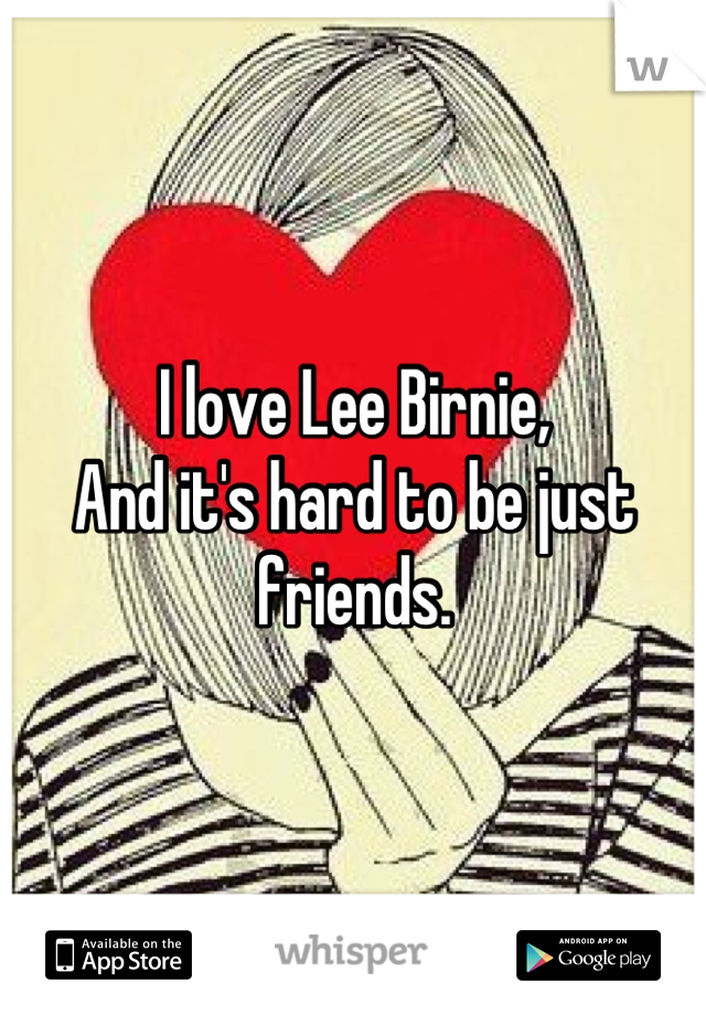 I love Lee Birnie, And it's hard to be just friends.