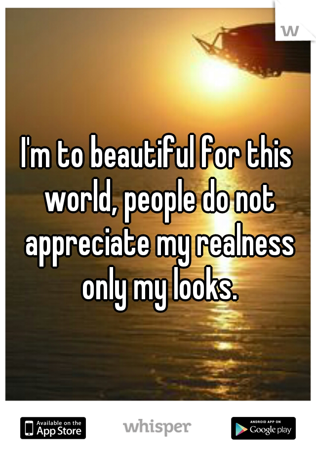 I'm to beautiful for this world, people do not appreciate my realness only my looks.