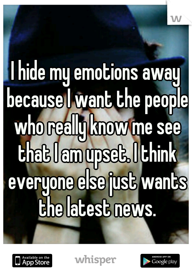 I hide my emotions away because I want the people who really know me see that I am upset. I think everyone else just wants the latest news.