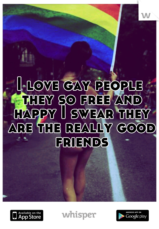 I love gay people they so free and happy I swear they are the really good friends