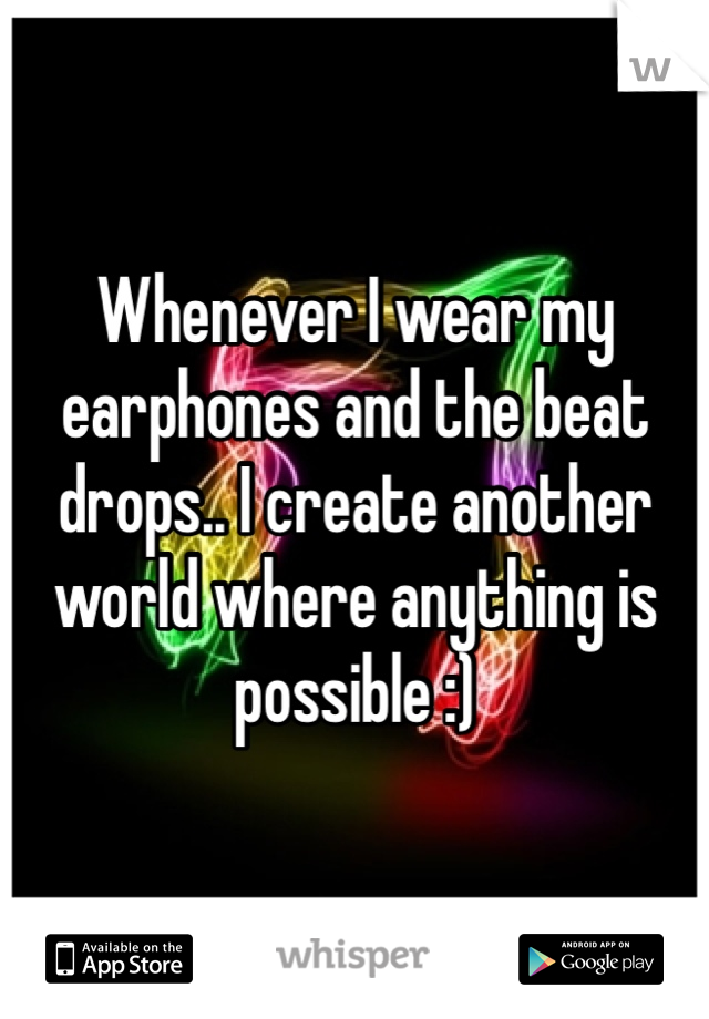 Whenever I wear my earphones and the beat drops.. I create another world where anything is possible :)