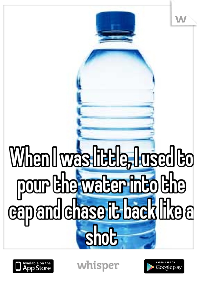 When I was little, I used to pour the water into the cap and chase it back like a shot