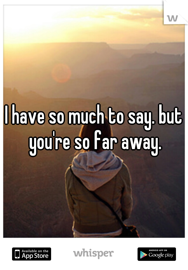 I have so much to say. but you're so far away.