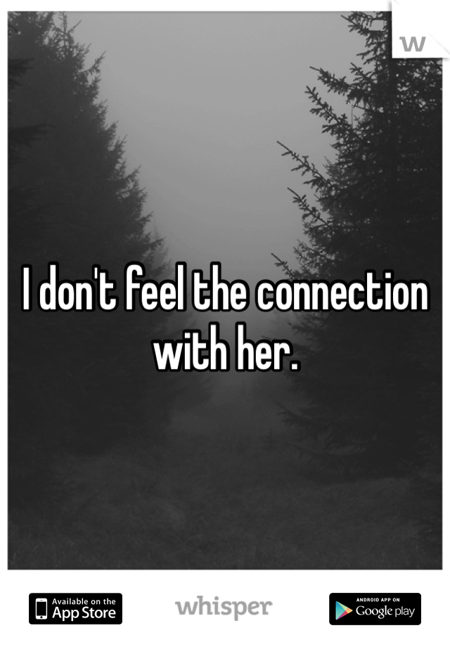 I don't feel the connection with her.