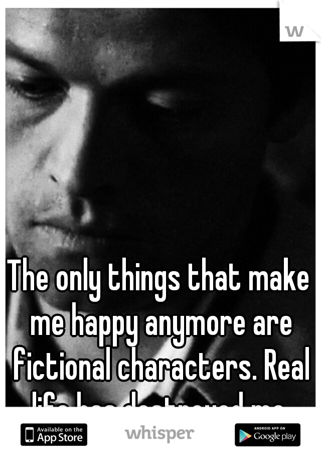 The only things that make me happy anymore are fictional characters. Real life has destroyed me.